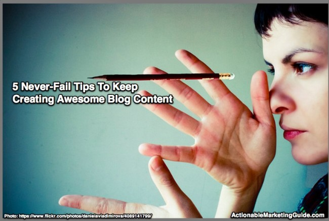 5 Never-Fail Tips To Keep Creating Awesome Blog Content