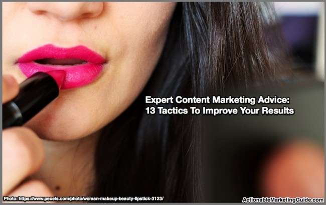 Expert Content Marketing Advice: 13 Tactics To Improve Your Results