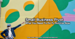 Small Business Pivot: What You Need To Do To Survive Now