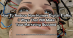 How to reduce non-human digital traffic