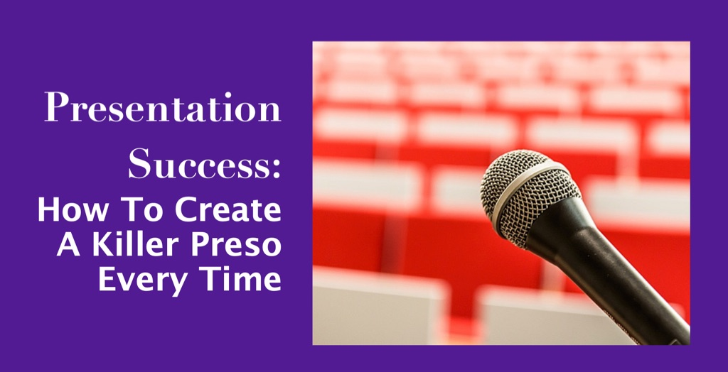 Presentation Success: How To Create A killer Preso Every Time