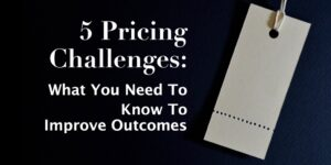 5 Pricing Challenges: What you need to know to improve outcomes